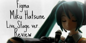 figma Miku Hatsune Live Stage ver. Review